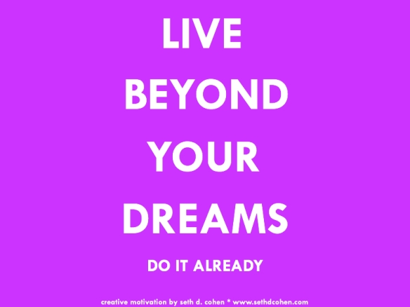 Live beyond your dreams by Seth D. Cohen for Stop.Breathe.Action